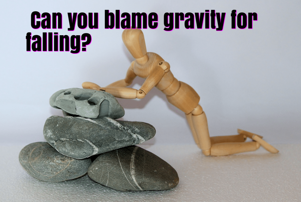 Can you blame gravity for falling down?