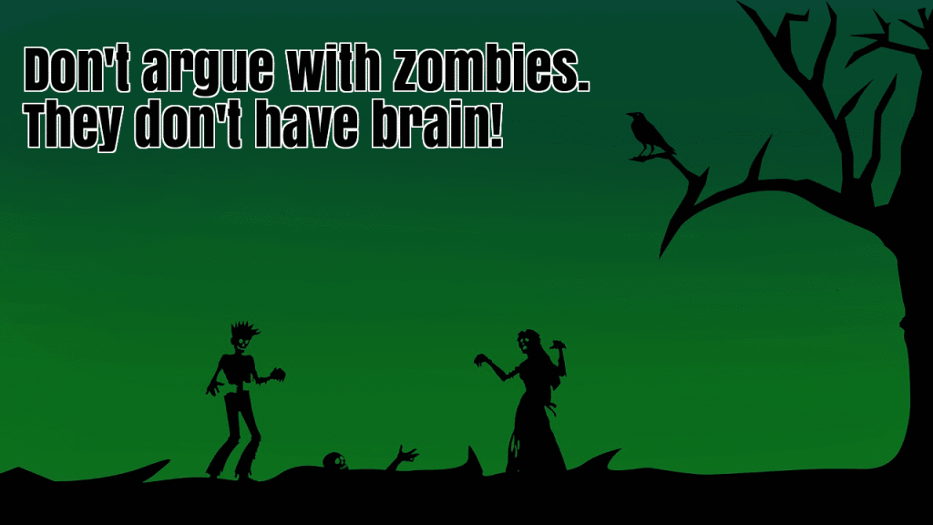 don't argue with zombies. they don't have brain