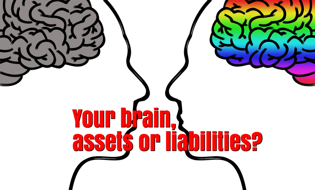 your brain, assets or liabilities