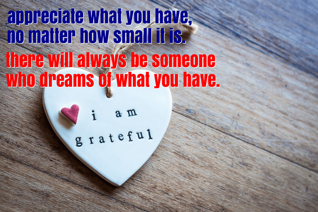 Appreciate all that you have, no matter how small. For there will always be someone who dreams of what you have