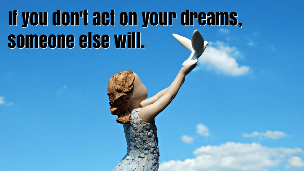 If you don't act on your dreams, someone else will.
